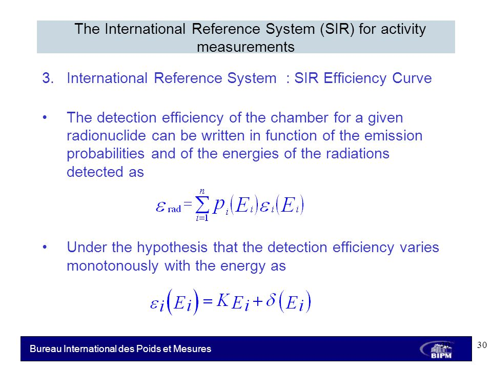 Bureau International des Poids et Mesures 3.International Reference System : SIR Efficiency Curve The detection efficiency of the chamber for a given radionuclide can be written in function of the emission probabilities and of the energies of the radiations detected as Under the hypothesis that the detection efficiency varies monotonously with the energy as The International Reference System (SIR) for activity measurements 30