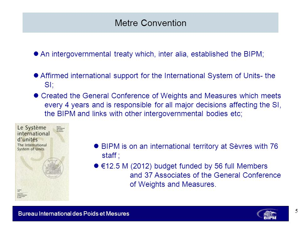 Bureau International des Poids et Mesures Metre Convention An intergovernmental treaty which, inter alia, established the BIPM; Affirmed international support for the International System of Units- the SI; Created the General Conference of Weights and Measures which meets every 4 years and is responsible for all major decisions affecting the SI, the BIPM and links with other intergovernmental bodies etc; BIPM is on an international territory at Sèvres with 76 staff ; €12.5 M (2012) budget funded by 56 full Members States and 37 Associates of the General Conference of of Weights and Measures.