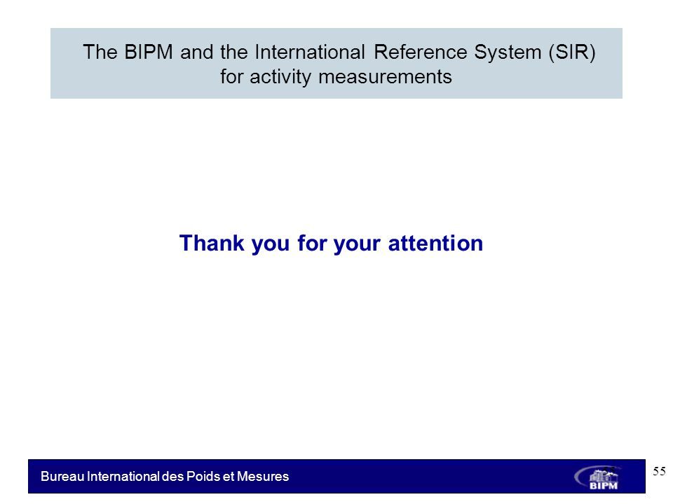 Bureau International des Poids et Mesures The BIPM and the International Reference System (SIR) for activity measurements 55 Thank you for your attention 55