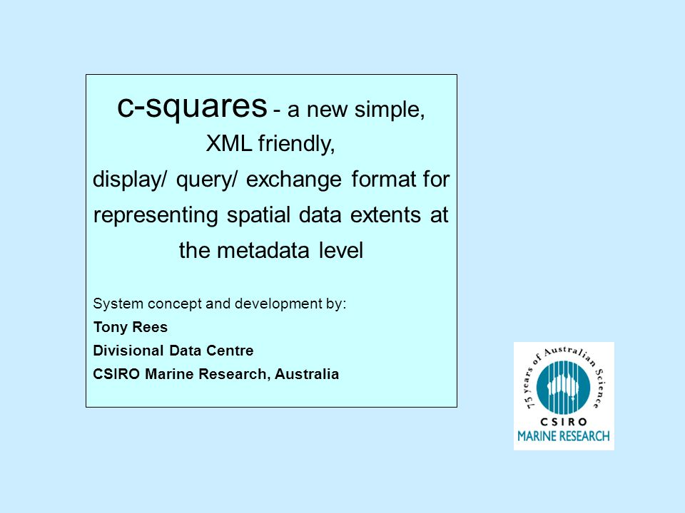 c-squares - a new simple, XML friendly, display/ query/ exchange format for representing spatial data extents at the metadata level System concept and development by: Tony Rees Divisional Data Centre CSIRO Marine Research, Australia