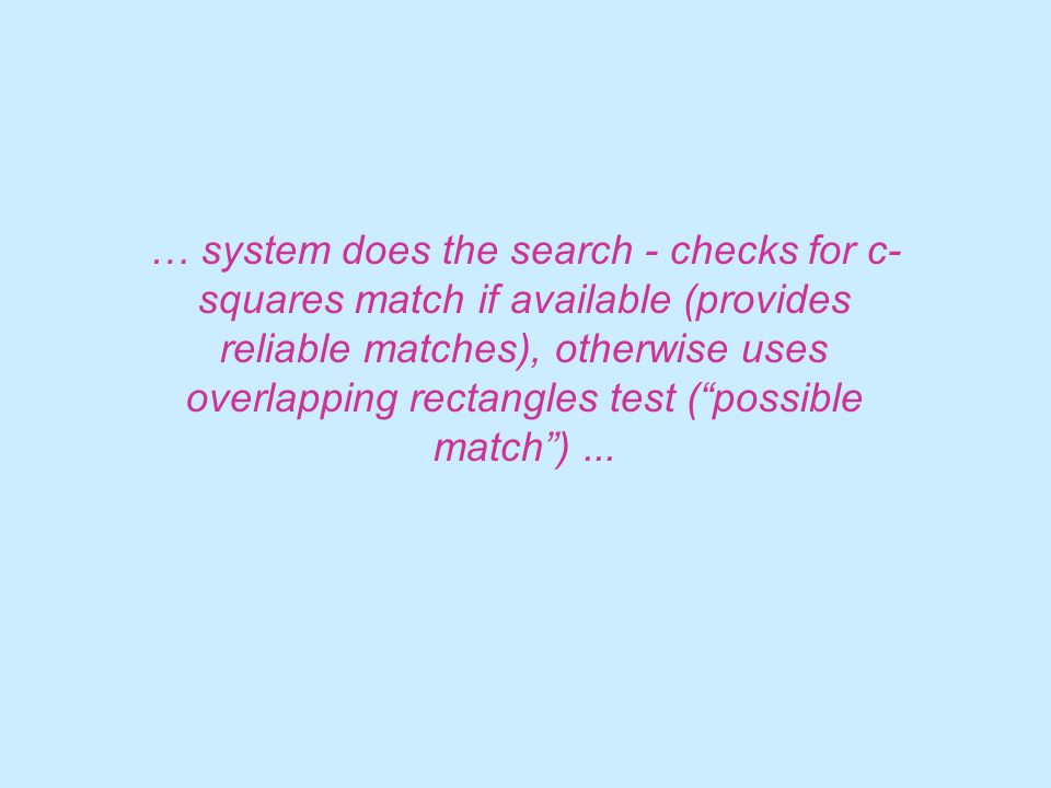 … system does the search - checks for c- squares match if available (provides reliable matches), otherwise uses overlapping rectangles test ( possible match )...