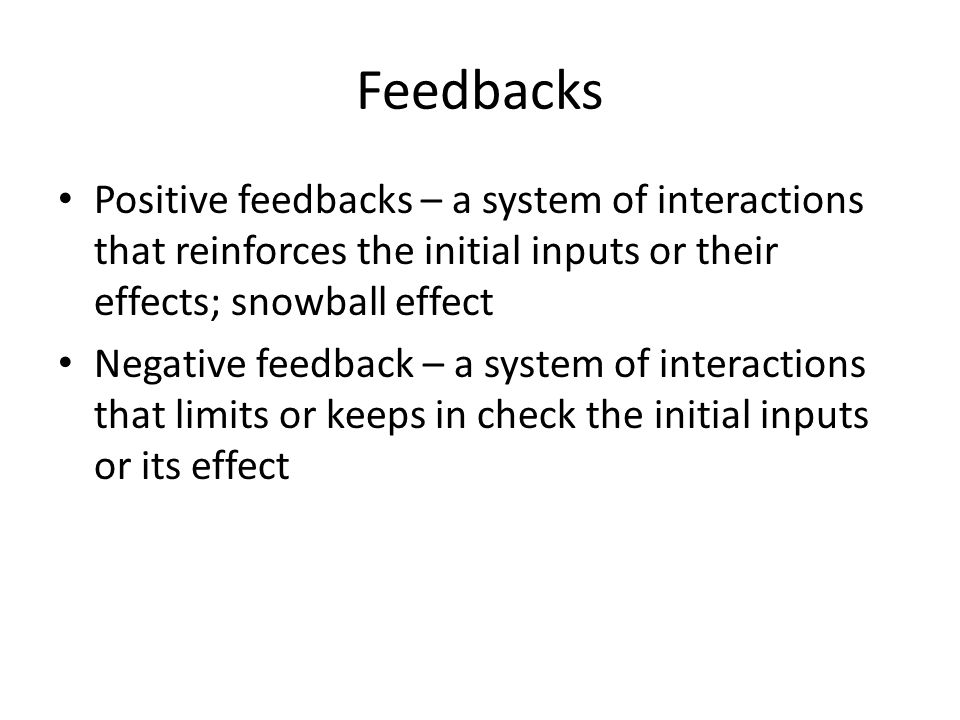 Feedbacks Positive feedbacks – a system of interactions that reinforces the initial inputs or their effects; snowball effect Negative feedback – a system of interactions that limits or keeps in check the initial inputs or its effect