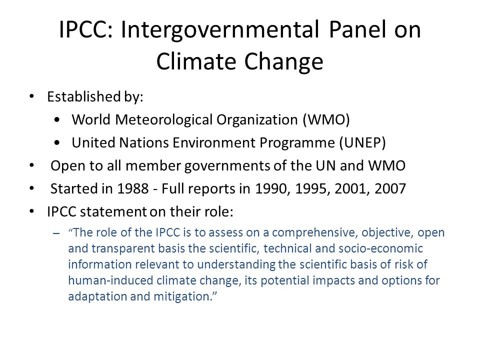 IPCC: Intergovernmental Panel on Climate Change Established by: World Meteorological Organization (WMO) United Nations Environment Programme (UNEP) Open to all member governments of the UN and WMO Started in 1988 - Full reports in 1990, 1995, 2001, 2007 IPCC statement on their role: – The role of the IPCC is to assess on a comprehensive, objective, open and transparent basis the scientific, technical and socio-economic information relevant to understanding the scientific basis of risk of human-induced climate change, its potential impacts and options for adaptation and mitigation.