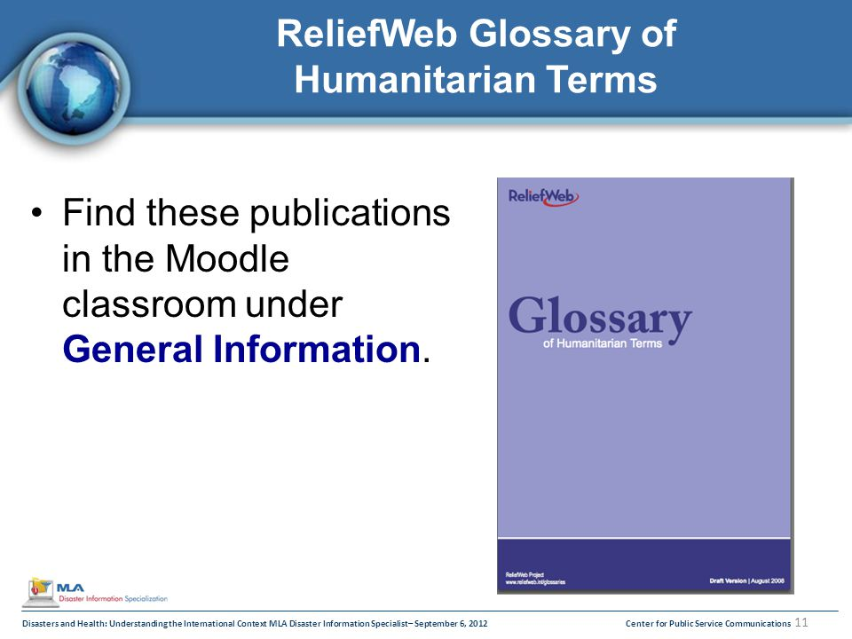 Disasters and Health: Understanding the International Context MLA Disaster Information Specialist– September 6, 2012Center for Public Service Communications 11 ReliefWeb Glossary of Humanitarian Terms Find these publications in the Moodle classroom under General Information.