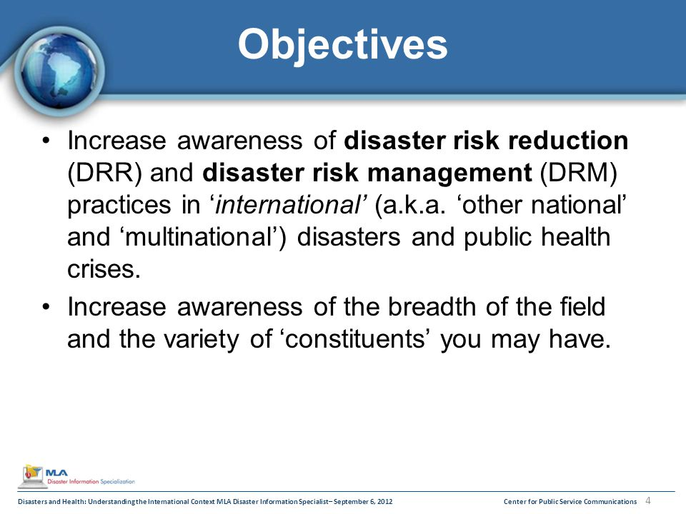 Disasters and Health: Understanding the International Context MLA Disaster Information Specialist– September 6, 2012Center for Public Service Communications 4 Objectives Increase awareness of disaster risk reduction (DRR) and disaster risk management (DRM) practices in 'international' (a.k.a.