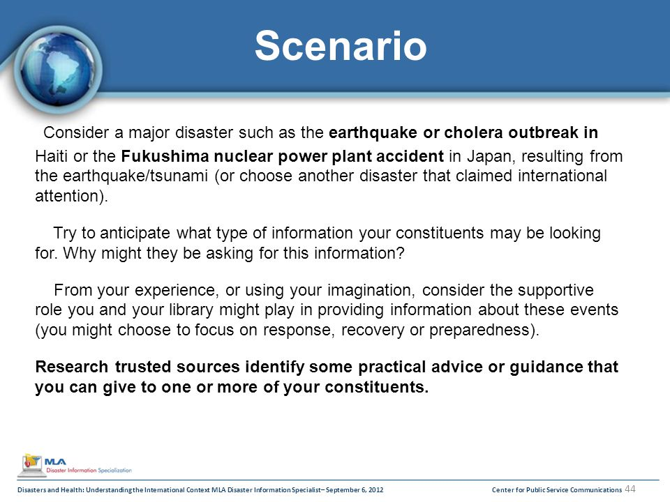 Disasters and Health: Understanding the International Context MLA Disaster Information Specialist– September 6, 2012Center for Public Service Communications 44 Scenario Consider a major disaster such as the earthquake or cholera outbreak in Haiti or the Fukushima nuclear power plant accident in Japan, resulting from the earthquake/tsunami (or choose another disaster that claimed international attention).