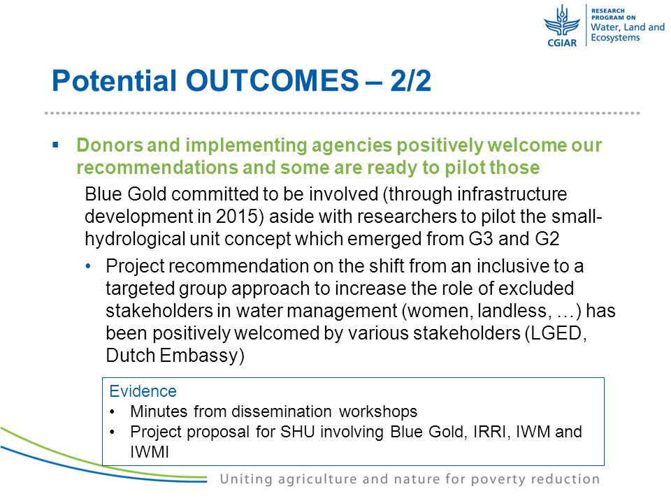 Potential OUTCOMES – 2/2  Donors and implementing agencies positively welcome our recommendations and some are ready to pilot those Blue Gold committed to be involved (through infrastructure development in 2015) aside with researchers to pilot the small- hydrological unit concept which emerged from G3 and G2 Project recommendation on the shift from an inclusive to a targeted group approach to increase the role of excluded stakeholders in water management (women, landless, …) has been positively welcomed by various stakeholders (LGED, Dutch Embassy) Evidence Minutes from dissemination workshops Project proposal for SHU involving Blue Gold, IRRI, IWM and IWMI