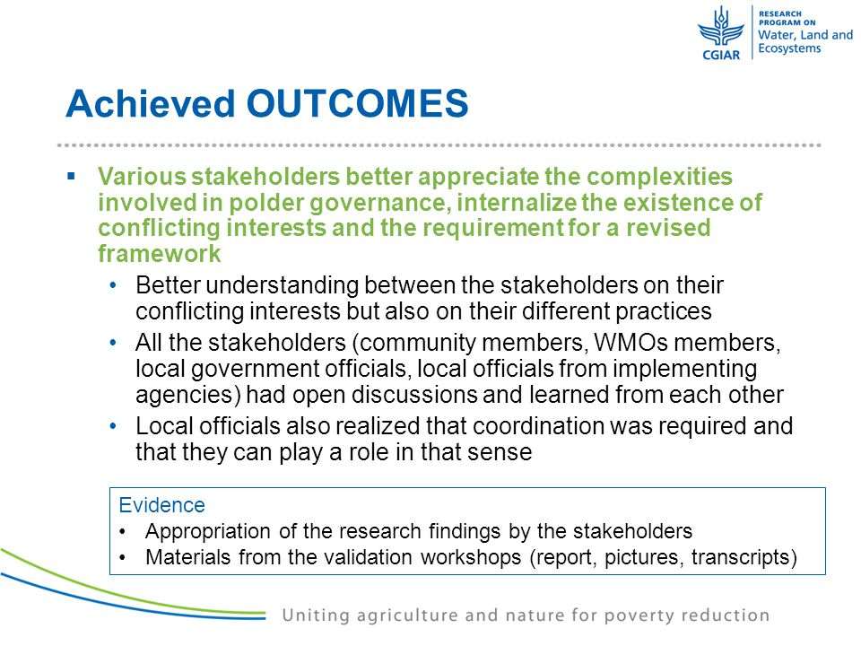 Achieved OUTCOMES  Various stakeholders better appreciate the complexities involved in polder governance, internalize the existence of conflicting interests and the requirement for a revised framework Better understanding between the stakeholders on their conflicting interests but also on their different practices All the stakeholders (community members, WMOs members, local government officials, local officials from implementing agencies) had open discussions and learned from each other Local officials also realized that coordination was required and that they can play a role in that sense Evidence Appropriation of the research findings by the stakeholders Materials from the validation workshops (report, pictures, transcripts)