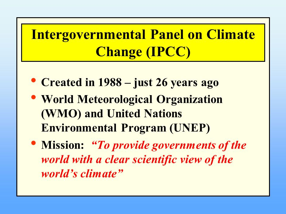"""Created in 1988 – just 26 years ago World Meteorological Organization (WMO) and United Nations Environmental Program (UNEP) Mission: """"To provide gover"""