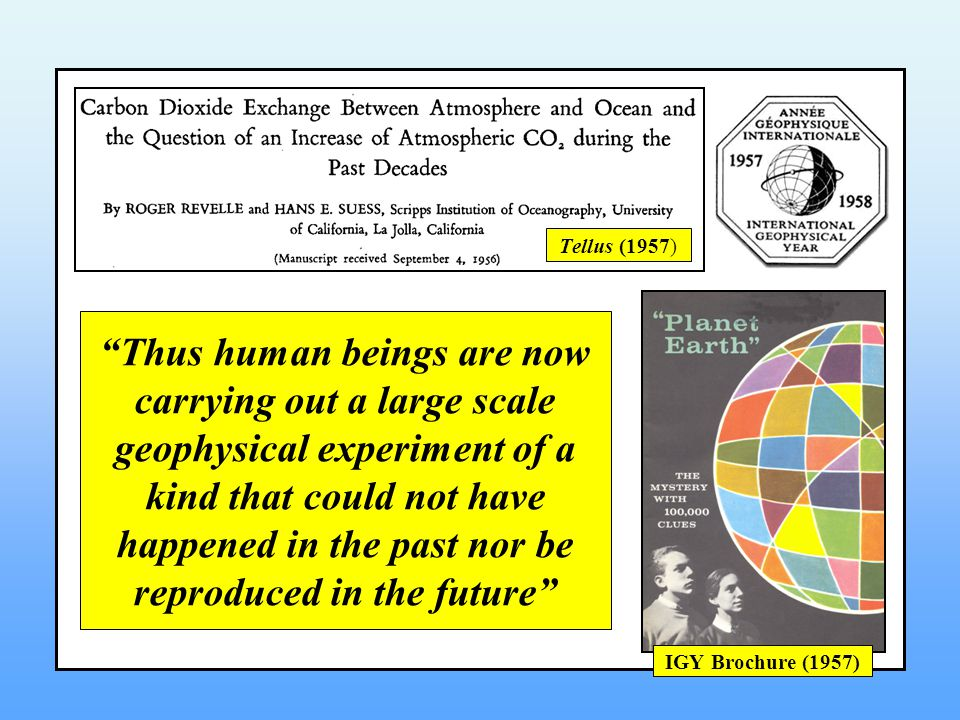 Thus human beings are now carrying out a large scale geophysical experiment of a kind that could not have happened in the past nor be reproduced in the future Tellus (1957) IGY Brochure (1957)