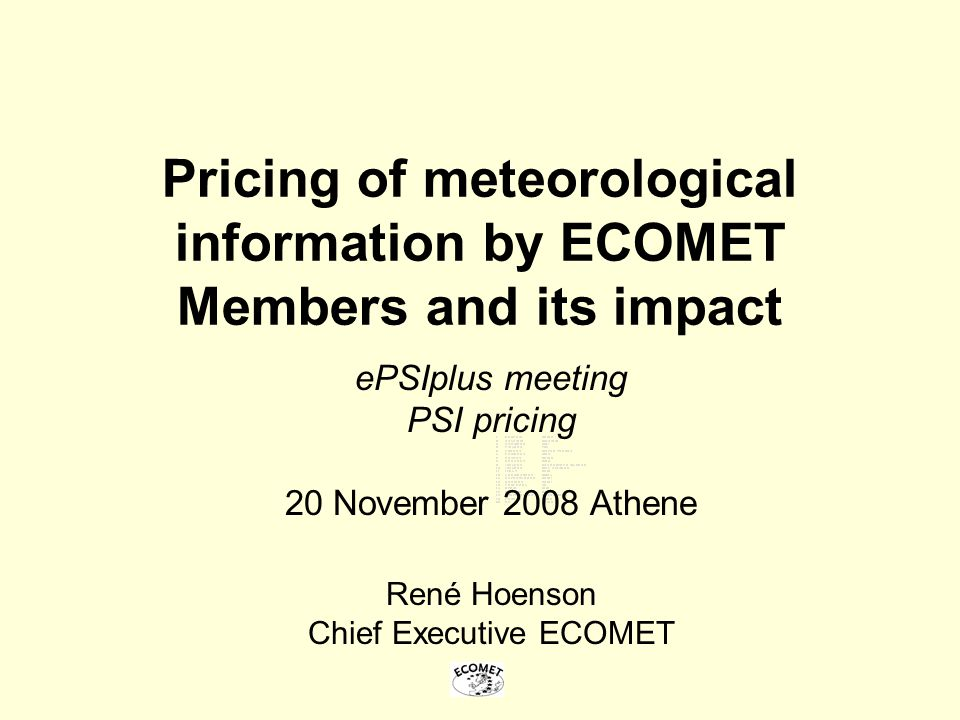 Pricing of meteorological information by ECOMET Members and its impact ePSIplus meeting PSI pricing 20 November 2008 Athene René Hoenson Chief Executi