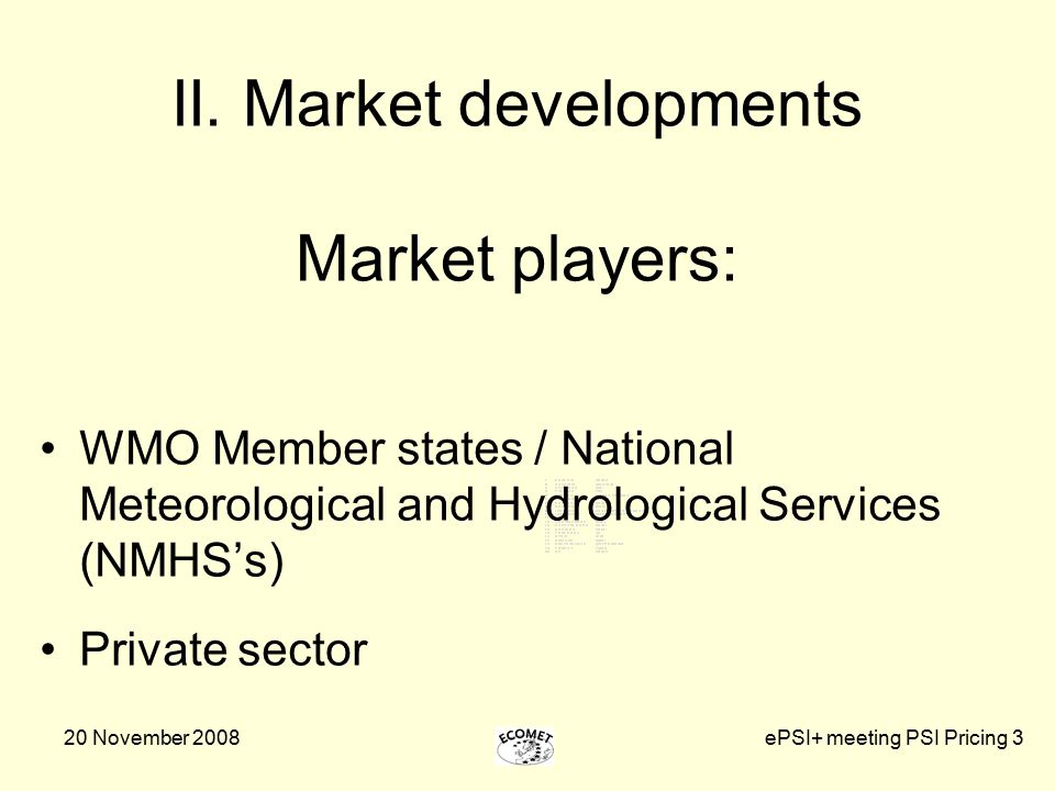 20 November 2008ePSI+ meeting PSI Pricing 3 II. Market developments Market players: WMO Member states / National Meteorological and Hydrological Servi