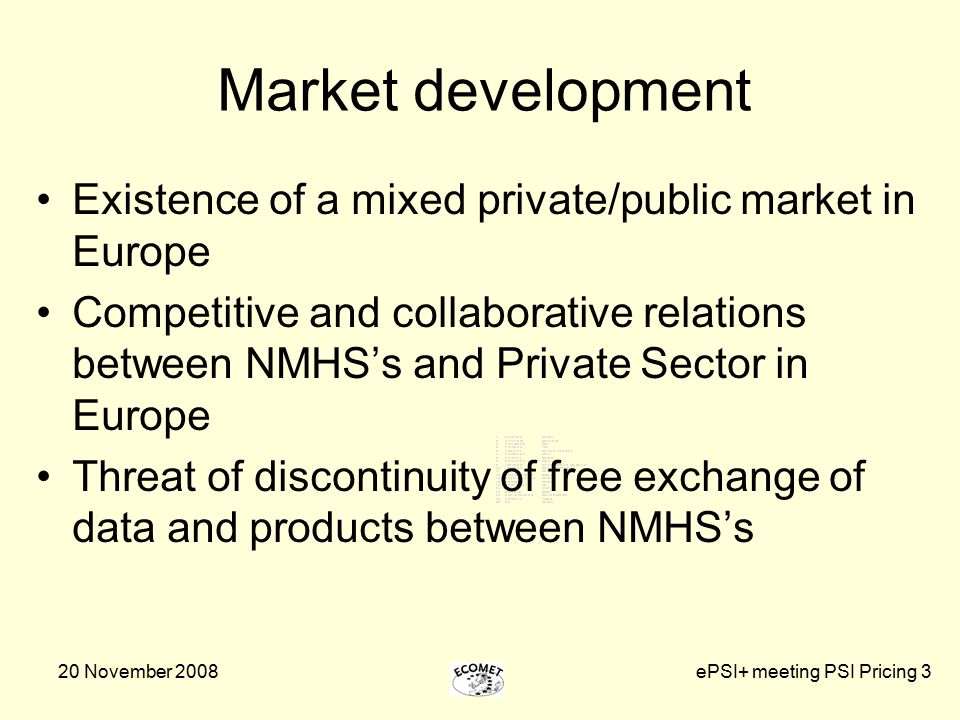 20 November 2008ePSI+ meeting PSI Pricing 3 Market development Existence of a mixed private/public market in Europe Competitive and collaborative relations between NMHS's and Private Sector in Europe Threat of discontinuity of free exchange of data and products between NMHS's