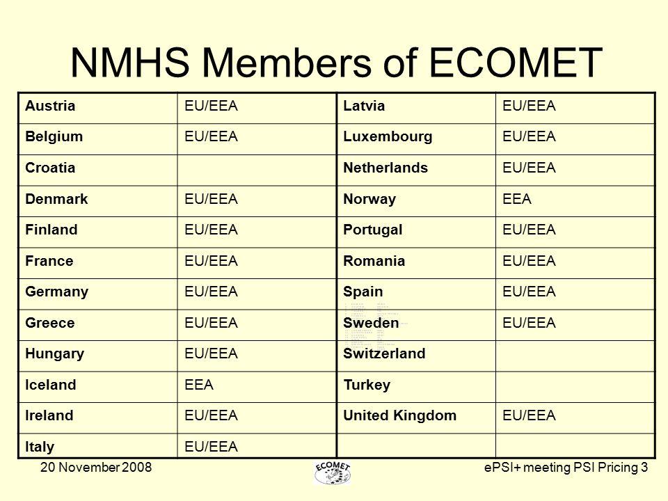 20 November 2008ePSI+ meeting PSI Pricing 3 NMHS Members of ECOMET AustriaEU/EEALatviaEU/EEA BelgiumEU/EEALuxembourgEU/EEA CroatiaNetherlandsEU/EEA DenmarkEU/EEANorwayEEA FinlandEU/EEAPortugalEU/EEA FranceEU/EEARomaniaEU/EEA GermanyEU/EEASpainEU/EEA GreeceEU/EEASwedenEU/EEA HungaryEU/EEASwitzerland IcelandEEATurkey IrelandEU/EEAUnited KingdomEU/EEA ItalyEU/EEA