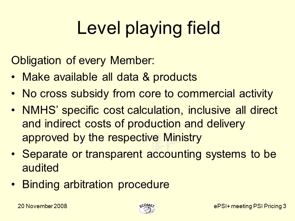 20 November 2008ePSI+ meeting PSI Pricing 3 Level playing field Obligation of every Member: Make available all data & products No cross subsidy from core to commercial activity NMHS' specific cost calculation, inclusive all direct and indirect costs of production and delivery approved by the respective Ministry Separate or transparent accounting systems to be audited Binding arbitration procedure