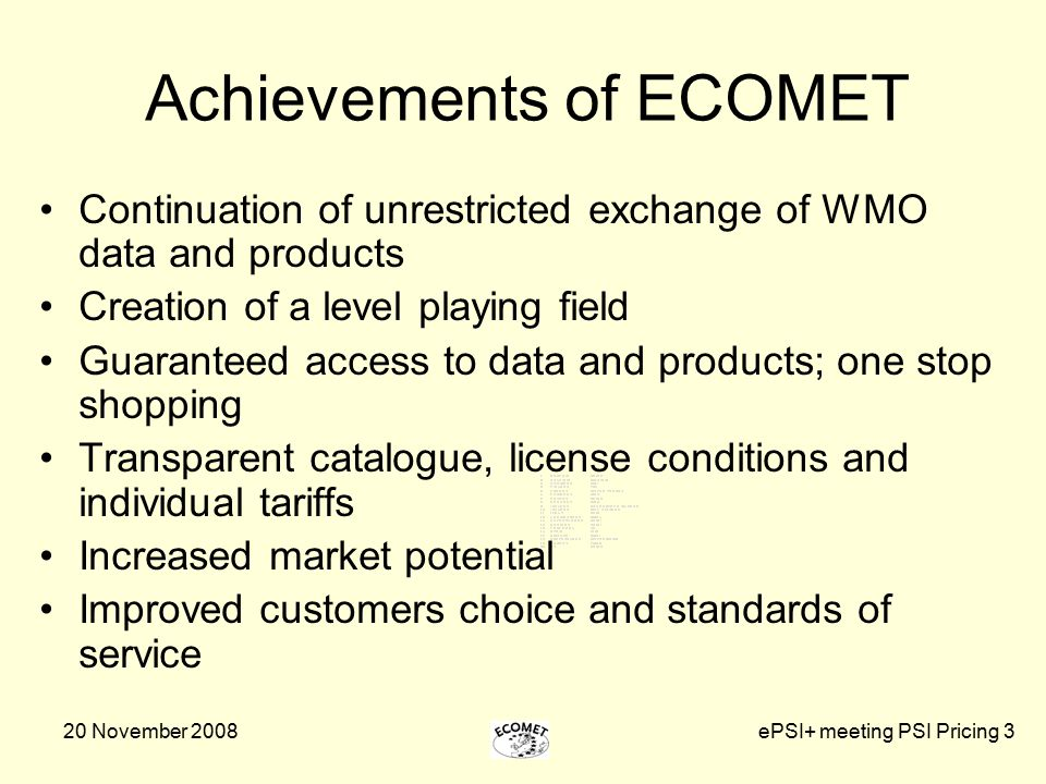 20 November 2008ePSI+ meeting PSI Pricing 3 Achievements of ECOMET Continuation of unrestricted exchange of WMO data and products Creation of a level