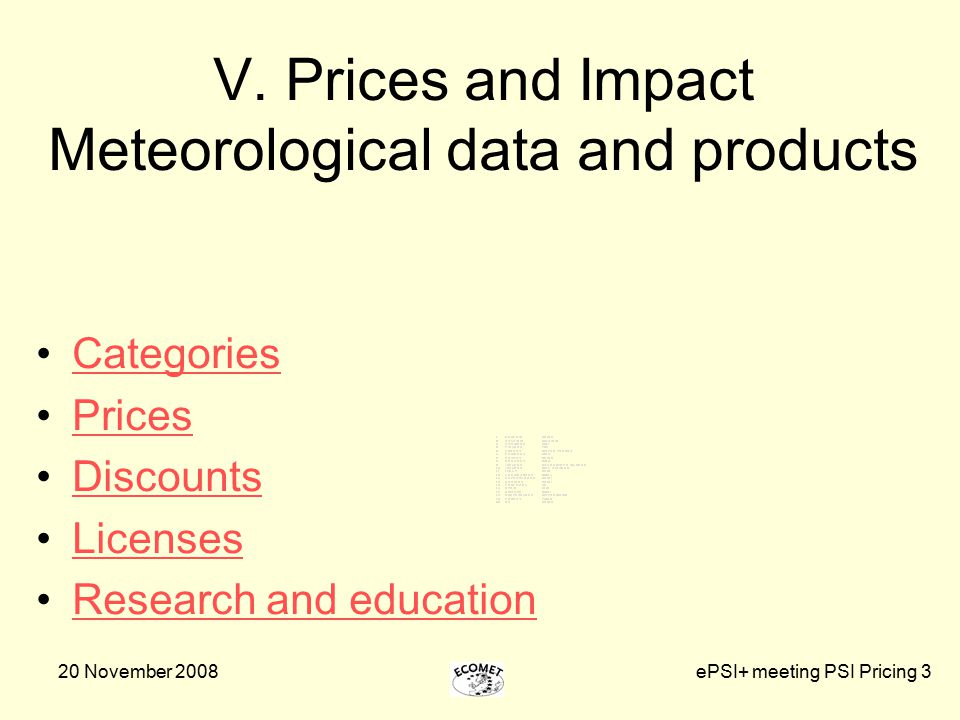 20 November 2008ePSI+ meeting PSI Pricing 3 V. Prices and Impact Meteorological data and products Categories Prices Discounts Licenses Research and ed