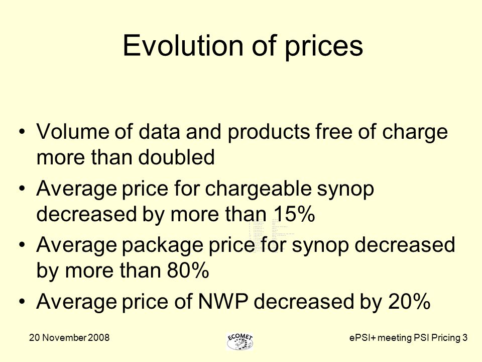 20 November 2008ePSI+ meeting PSI Pricing 3 Evolution of prices Volume of data and products free of charge more than doubled Average price for chargeable synop decreased by more than 15% Average package price for synop decreased by more than 80% Average price of NWP decreased by 20%