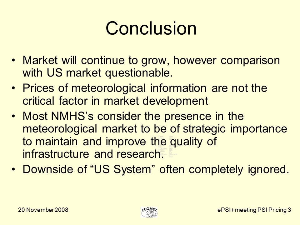 20 November 2008ePSI+ meeting PSI Pricing 3 Conclusion Market will continue to grow, however comparison with US market questionable. Prices of meteoro