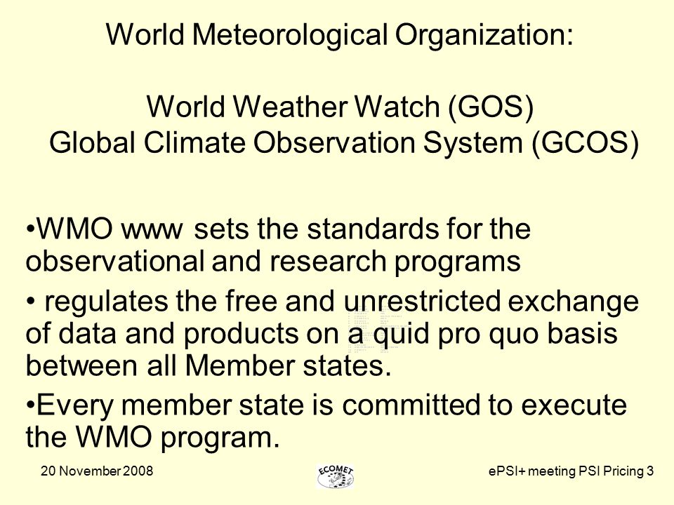 20 November 2008ePSI+ meeting PSI Pricing 3 World Meteorological Organization: World Weather Watch (GOS) Global Climate Observation System (GCOS) WMO www sets the standards for the observational and research programs regulates the free and unrestricted exchange of data and products on a quid pro quo basis between all Member states.