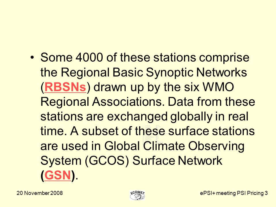 20 November 2008ePSI+ meeting PSI Pricing 3 Some 4000 of these stations comprise the Regional Basic Synoptic Networks (RBSNs) drawn up by the six WMO Regional Associations.
