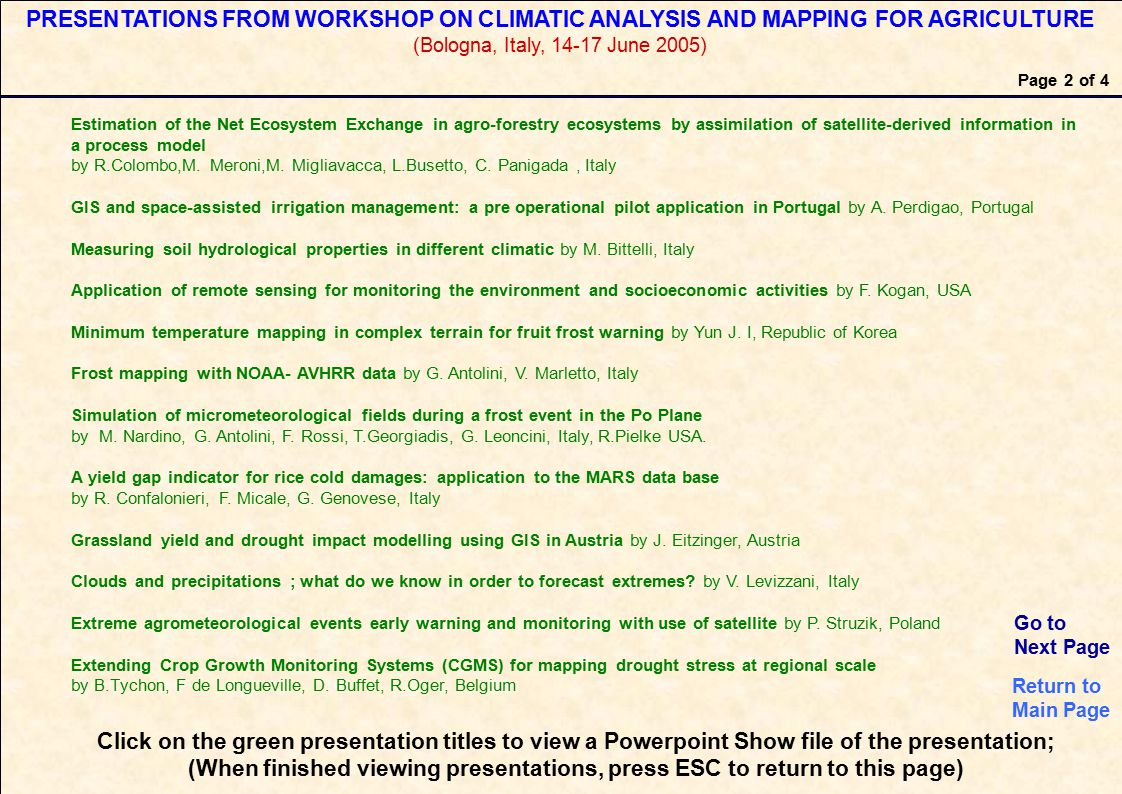 Click on the green presentation titles to view a Powerpoint Show file of the presentation; (When finished viewing presentations, press ESC to return to this page) Page 2 of 4 PRESENTATIONS FROM WORKSHOP ON CLIMATIC ANALYSIS AND MAPPING FOR AGRICULTURE (Bologna, Italy, 14-17 June 2005) Estimation of the Net Ecosystem Exchange in agro-forestry ecosystems by assimilation of satellite-derived information in a process model by R.Colombo,M.