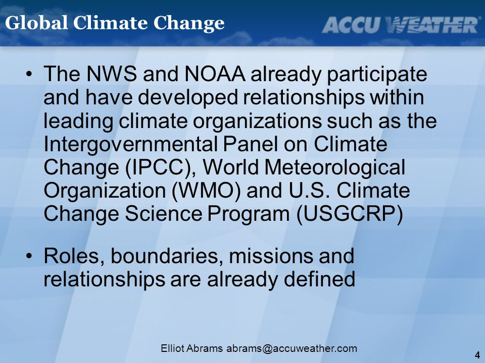 4 Elliot Abrams abrams@accuweather.com Global Climate Change The NWS and NOAA already participate and have developed relationships within leading climate organizations such as the Intergovernmental Panel on Climate Change (IPCC), World Meteorological Organization (WMO) and U.S.