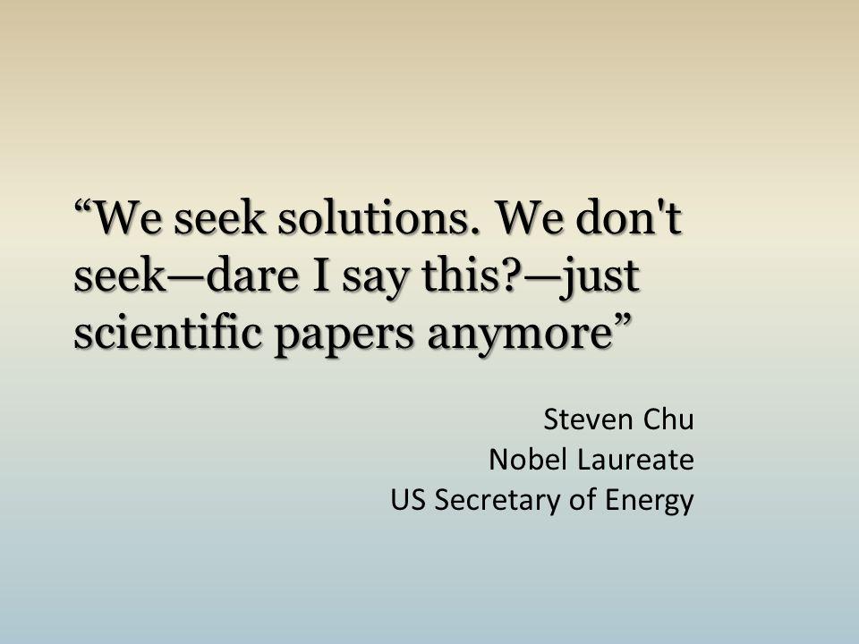 """""""We seek solutions. We don't seek—dare I say this?—just scientific papers anymore"""" Steven Chu Nobel Laureate US Secretary of Energy"""