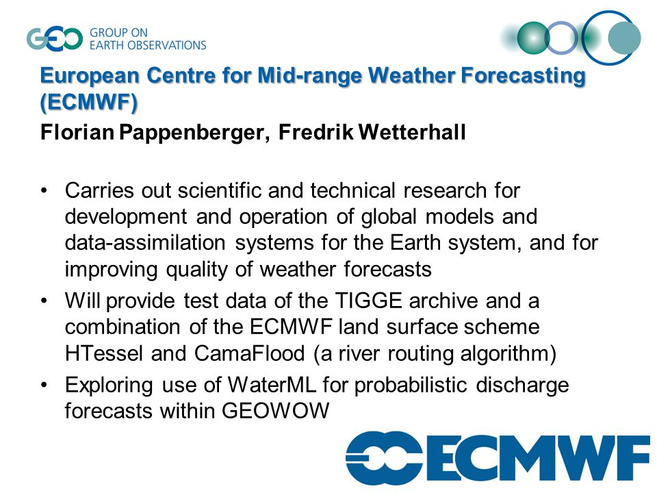 European Centre for Mid-range Weather Forecasting (ECMWF) Florian Pappenberger, Fredrik Wetterhall Carries out scientific and technical research for development and operation of global models and data-assimilation systems for the Earth system, and for improving quality of weather forecasts Will provide test data of the TIGGE archive and a combination of the ECMWF land surface scheme HTessel and CamaFlood (a river routing algorithm) Exploring use of WaterML for probabilistic discharge forecasts within GEOWOW