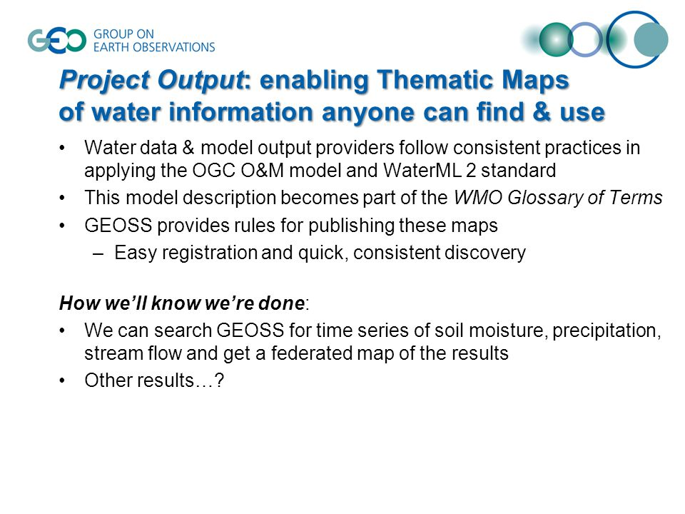 Project Output: enabling Thematic Maps of water information anyone can find & use Water data & model output providers follow consistent practices in applying the OGC O&M model and WaterML 2 standard This model description becomes part of the WMO Glossary of Terms GEOSS provides rules for publishing these maps –Easy registration and quick, consistent discovery How we'll know we're done: We can search GEOSS for time series of soil moisture, precipitation, stream flow and get a federated map of the results Other results…?