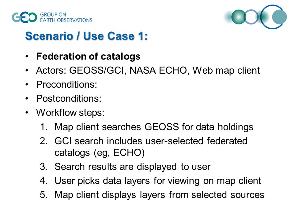 Scenario / Use Case 1: Federation of catalogs Actors: GEOSS/GCI, NASA ECHO, Web map client Preconditions: Postconditions: Workflow steps: 1.Map client searches GEOSS for data holdings 2.GCI search includes user-selected federated catalogs (eg, ECHO) 3.Search results are displayed to user 4.User picks data layers for viewing on map client 5.Map client displays layers from selected sources