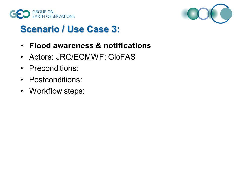 Scenario / Use Case 3: Flood awareness & notifications Actors: JRC/ECMWF: GloFAS Preconditions: Postconditions: Workflow steps: