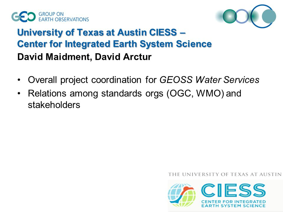 University of Texas at Austin CIESS – Center for Integrated Earth System Science David Maidment, David Arctur Overall project coordination for GEOSS Water Services Relations among standards orgs (OGC, WMO) and stakeholders