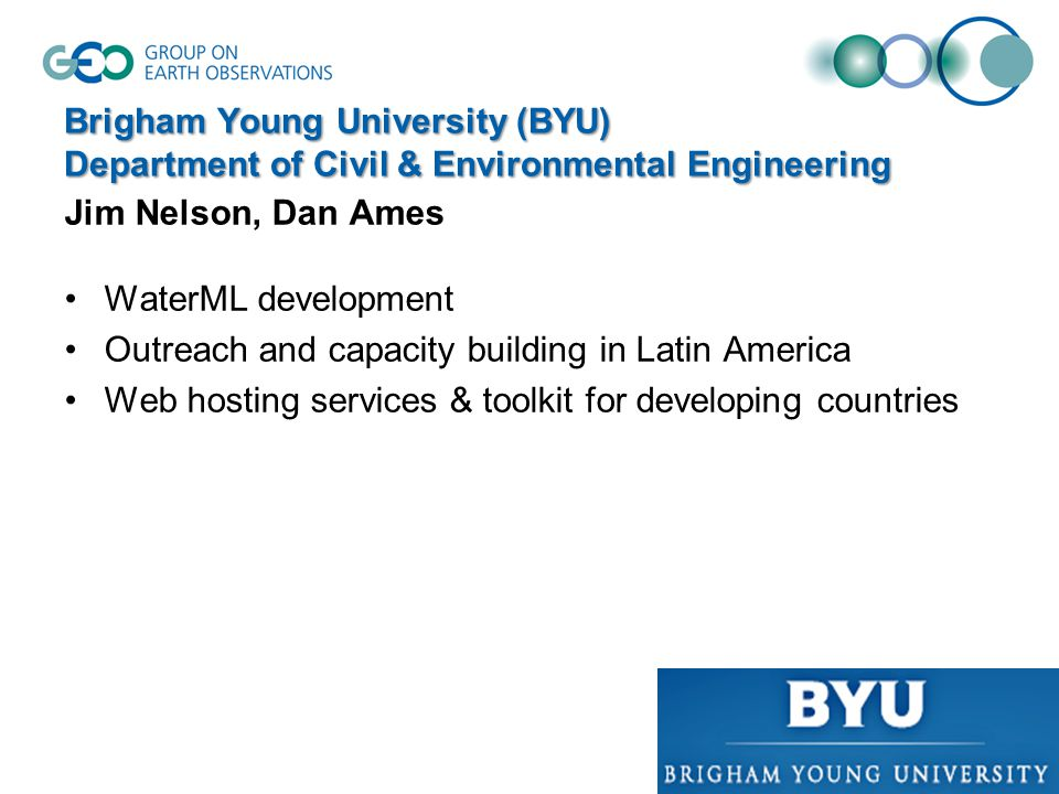 Brigham Young University (BYU) Department of Civil & Environmental Engineering Jim Nelson, Dan Ames WaterML development Outreach and capacity building in Latin America Web hosting services & toolkit for developing countries