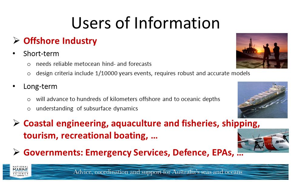 Users of Information  Offshore Industry Short-term o needs reliable metocean hind- and forecasts o design criteria include 1/10000 years events, requ