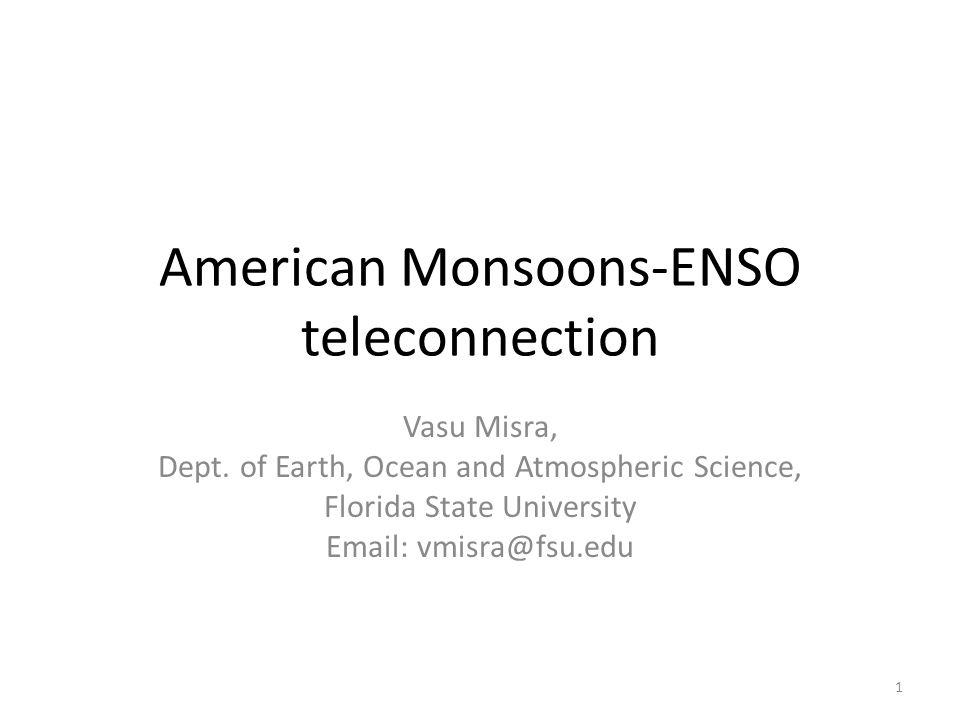 American Monsoons-ENSO teleconnection Vasu Misra, Dept. of Earth, Ocean and Atmospheric Science, Florida State University Email: vmisra@fsu.edu 1