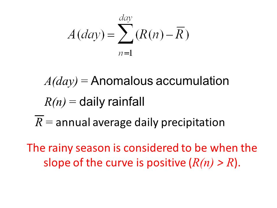 A(day) = Anomalous accumulation R(n) = daily rainfall R = annual average daily precipitation The rainy season is considered to be when the slope of the curve is positive ( R(n) > R ).