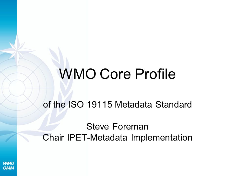 WMO Core Profile of the ISO 19115 Metadata Standard Steve Foreman Chair IPET-Metadata Implementation