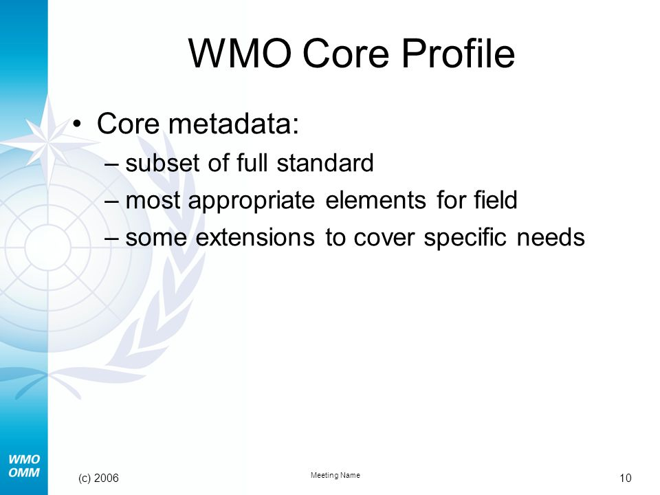 10 Meeting Name (c) 2006 WMO Core Profile Core metadata: –subset of full standard –most appropriate elements for field –some extensions to cover specific needs