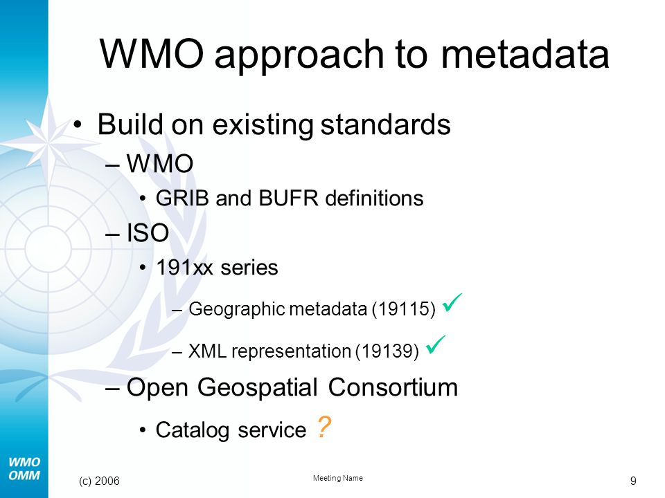 9 Meeting Name (c) 2006 WMO approach to metadata Build on existing standards –WMO GRIB and BUFR definitions –ISO 191xx series –Geographic metadata (19115) –XML representation (19139) –Open Geospatial Consortium Catalog service