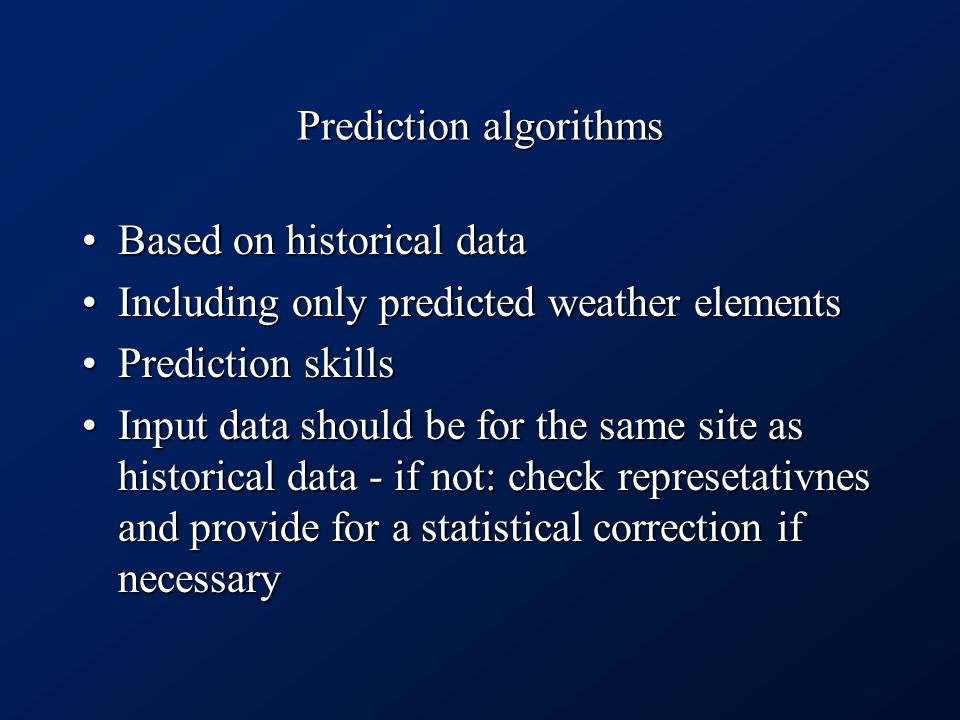 Prediction algorithms Based on historical dataBased on historical data Including only predicted weather elementsIncluding only predicted weather elements Prediction skillsPrediction skills Input data should be for the same site as historical data - if not: check represetativnes and provide for a statistical correction if necessaryInput data should be for the same site as historical data - if not: check represetativnes and provide for a statistical correction if necessary