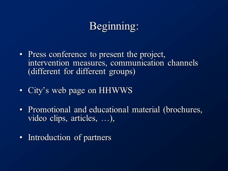 Beginning: Press conference to present the project, intervention measures, communication channels (different for different groups)Press conference to present the project, intervention measures, communication channels (different for different groups) City's web page on HHWWSCity's web page on HHWWS Promotional and educational material (brochures, video clips, articles, …),Promotional and educational material (brochures, video clips, articles, …), Introduction of partnersIntroduction of partners