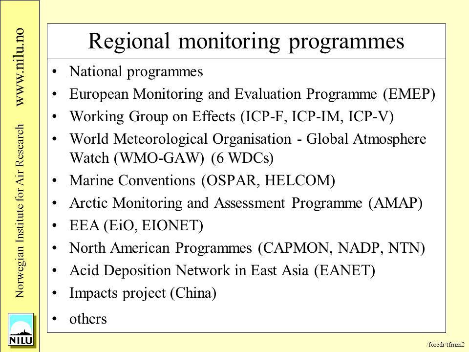 /foredr/tfmm2 Nor wegian Institute for Air Research www.nilu.no Regional monitoring programmes National programmes European Monitoring and Evaluation Programme (EMEP) Working Group on Effects (ICP-F, ICP-IM, ICP-V) World Meteorological Organisation - Global Atmosphere Watch (WMO-GAW) (6 WDCs) Marine Conventions (OSPAR, HELCOM) Arctic Monitoring and Assessment Programme (AMAP) EEA (EiO, EIONET) North American Programmes (CAPMON, NADP, NTN) Acid Deposition Network in East Asia (EANET) Impacts project (China) others