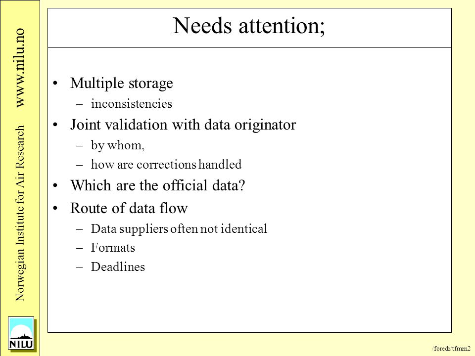 /foredr/tfmm2 Nor wegian Institute for Air Research www.nilu.no Needs attention; Multiple storage –inconsistencies Joint validation with data originator –by whom, –how are corrections handled Which are the official data.