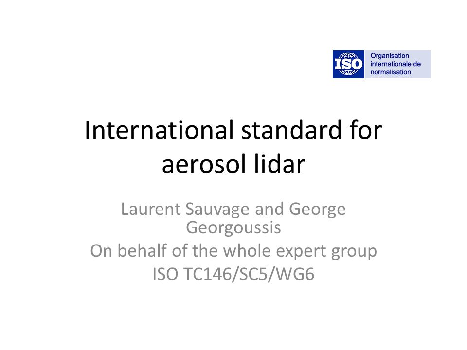 International standard for aerosol lidar Laurent Sauvage and George Georgoussis On behalf of the whole expert group ISO TC146/SC5/WG6