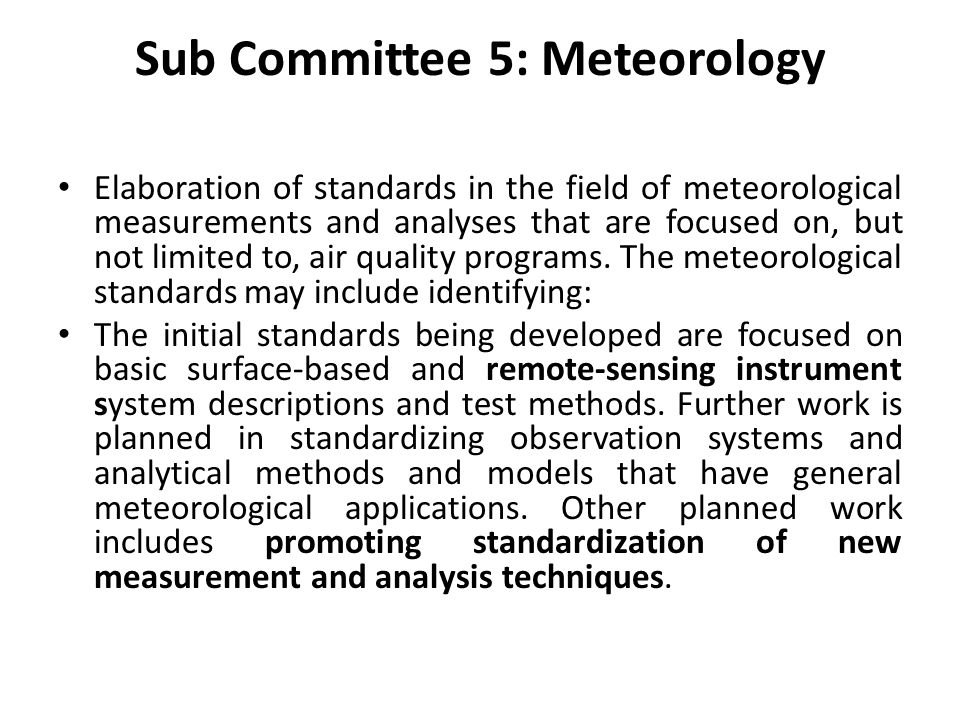 Sub Committee 5: Meteorology Elaboration of standards in the field of meteorological measurements and analyses that are focused on, but not limited to