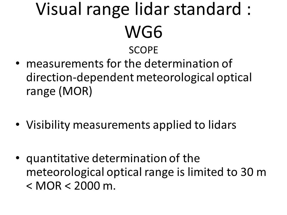 Visual range lidar standard : WG6 SCOPE measurements for the determination of direction-dependent meteorological optical range (MOR) Visibility measurements applied to lidars quantitative determination of the meteorological optical range is limited to 30 m < MOR < 2000 m.