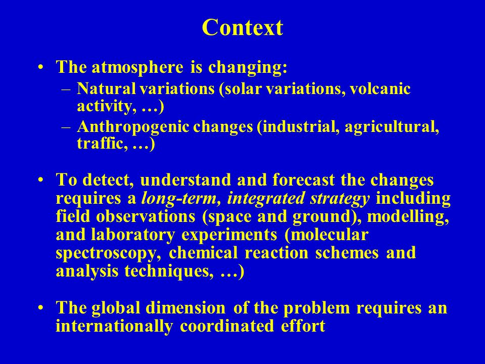 Context The atmosphere is changing: –Natural variations (solar variations, volcanic activity, …) –Anthropogenic changes (industrial, agricultural, traffic, …) To detect, understand and forecast the changes requires a long-term, integrated strategy including field observations (space and ground), modelling, and laboratory experiments (molecular spectroscopy, chemical reaction schemes and analysis techniques, …) The global dimension of the problem requires an internationally coordinated effort