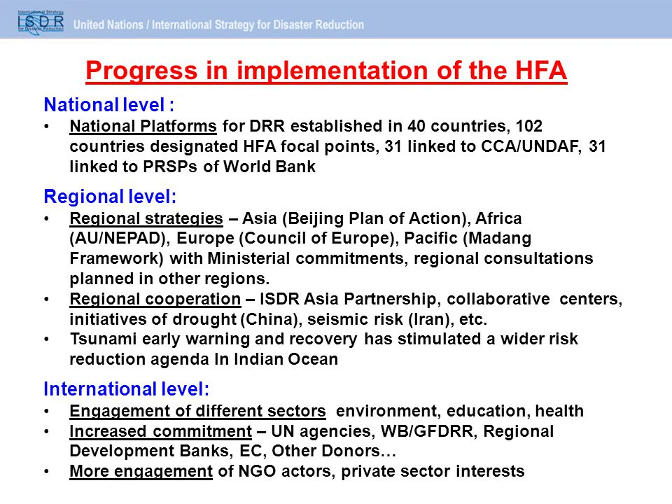 National level : National Platforms for DRR established in 40 countries, 102 countries designated HFA focal points, 31 linked to CCA/UNDAF, 31 linked to PRSPs of World Bank Regional level: Regional strategies – Asia (Beijing Plan of Action), Africa (AU/NEPAD), Europe (Council of Europe), Pacific (Madang Framework) with Ministerial commitments, regional consultations planned in other regions.