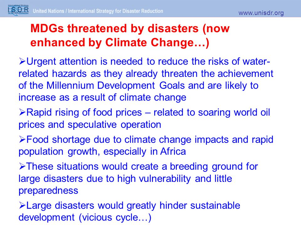 MDGs threatened by disasters (now enhanced by Climate Change…) www.unisdr.org  Urgent attention is needed to reduce the risks of water- related hazards as they already threaten the achievement of the Millennium Development Goals and are likely to increase as a result of climate change  Rapid rising of food prices – related to soaring world oil prices and speculative operation  Food shortage due to climate change impacts and rapid population growth, especially in Africa  These situations would create a breeding ground for large disasters due to high vulnerability and little preparedness  Large disasters would greatly hinder sustainable development (vicious cycle…)